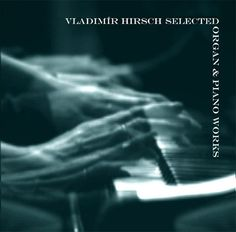 Vladimír Hirsch: Vladimír Hirsch - Elegy I & II (Selected Organ & Piano Works) Music Online, Him Band, My Music, The Selection, Piano, It Works, Albums, Musicians