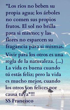 """""""Los ríos no beben su propia agua; los árboles no comen sus propios frutos. El sol no brilla para si mismo; y las flores no esparcen su fragancia para si mismas.  Vivir para los otros es una regla de la naturaleza. (...)  La vida es buena cuando tú estás feliz; pero la vida es mucho mejor, cuando los otros son felices por causa tuya""""!!!  SS Francisco"""