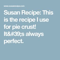 Susan Recipe: This is the recipe I use for pie crust! It's always perfect.