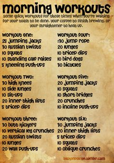 Some short morning workouts for when you forgot to set the timer on your coffee maker. All bodyweight exercises that don't require much space, so you can even do them in a dorm room!  Also, this is saved in a larger size so you can print it out if you'd like. Just click the photo for the full size.    What a great workout site!