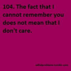 104. The fact that I cannot remember you does not mean that I don't care. adhdproblems.tumblr.com #ADHD Toddler Adhd, Adhd Quotes, Attention Deficit Disorder, Mental Conditions, Working Memory, Adult Adhd, Sensory Processing Disorder, Mind Over Matter, Learning Disabilities
