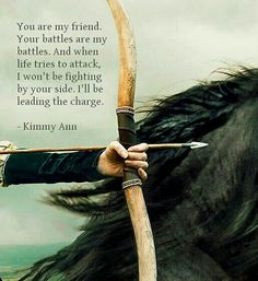 You are my friend. Your battles are my battles. And when life tries to attack, I won't be fighting by your side. I'll be leading the charge. - Kimmy Ann Friendship quotes  Kimmyannwriter.com