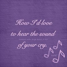 how I'd love to hear the sound of your cry. #grief