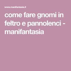 come fare gnomi in feltro e pannolenci - manifantasia