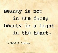 Kahlil gibran quote - beauty is not in the face; beauty is a light in the h Kahlil Gibran, Great Quotes, Quotes To Live By, Inspirational Quotes, Super Quotes, Motivational, The Words, Words Quotes, Me Quotes