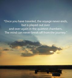 Once you have traveled, the voyage never ends, but is played out over and over again in the quietest chambers.The mind can never break off from the journey.