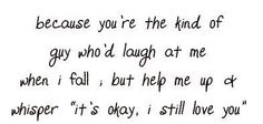 """Because you're the kind of guy who'd laugh at me when I fall, but help me up and whisper """"it's okay, I still love you"""""""