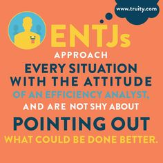 ENTJs approach every situation with the attitude of an efficiency analyst, and are not shy about pointing out what could be done better...