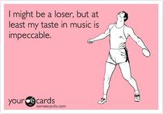 I am a loser pants, for sure, but I will not deny that I am in love with my music taste.