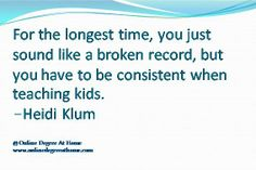 Education quotes for teachers.For the longest time, you just sound like a broken record, but you have to be consistent when teaching kids. -Heidi Klum #Educationquotesforteachers #Educationalquotesforteachers www.onlinedegreeathome.com