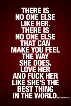 There is no one else like her. There is no one else that can make you feel the way she does. Love her and fuck her like she's the best thing in the world. | #love #fuck #unconditionally #quote
