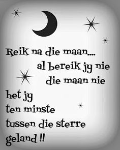 Afrikaanse Inspirerende Gedagtes & Wyshede: Reik na die maan.al bereik jy nie die maan nie het jy ten minste tussen die sterre geland Inspirational Bible Quotes, Inspirational Thoughts, Wise Quotes, Words Quotes, Sayings, Afrikaans Language, Afrikaanse Quotes, More Than Words, Friendship Quotes