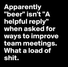 """Apparently """"beer"""" isn't """"A helpful reply"""" when asked for ways to improve team meetings. What a load of shit. Drunk Humor, Beer Humor, Beer Memes, Work Memes, Work Humor, Funny Quotes, Funny Memes, Hilarious, Alcohol Humor"""