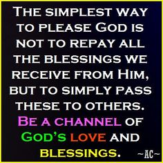 Be a channel of God's Love & Blessings.