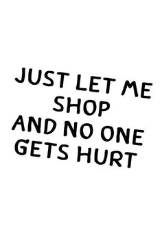 Just let me shop and no one gets hurt. Fashion quote.