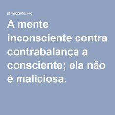 A mente inconsciente contrabalança a consciente; ela não é maliciosa.