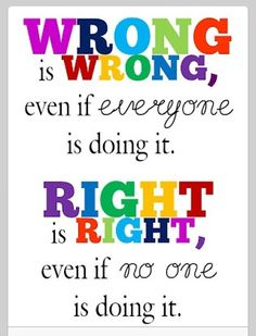 Wrong is wrong even if everyone is doing it! Right is right even if no one is doing it