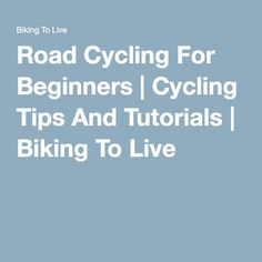 Road Cycling For Beginners | Cycling Tips And Tutorials | Biking To Live