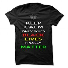 Keep Calm Only When Black Lives Finally Matter by Samue - #hoodie freebook #mens sweater. MORE INFO => https://www.sunfrog.com/Valentines/Keep-Calm-Only-When-Black-Lives-Finally-Matter-by-Samuel-Sheats.html?68278