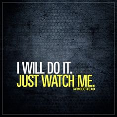 I will do it. Just watch me. Nuff said.