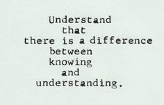 There is a difference between knowing and understanding.