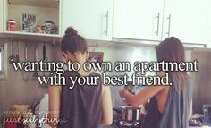 Would love to have an apartment with my best friend... Nothing better then sharing a home together with my best friend... except movies and late night snacks which I could share with my best friend which in turn would make this idea the best in the world... @TheLuckyFourLeafClover