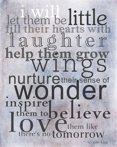 I will let them be little; fill their hearts with laughter; help them grow wings; nurture their sense of wonder; inspire them to believe; love them like there's no tomorrow