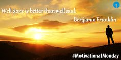 Well done is better than well said. #BenjaminFranklin #MotivationalMonday #Mondays #QuoteOfTheDay