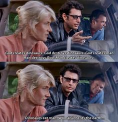 """A favorite Jurassic Park quote. """"God creates dinosaurs. God destroys dinosaurs. God creates man. Man destroys God. Man creates dinosaurs... Dinosaurs eat man. Woman inherits the earth..."""" Well said Dr. Sattler. Well said."""