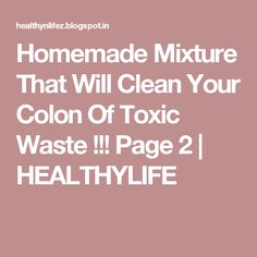 Homemade Mixture That Will Clean Your Colon Of Toxic Waste !!! Page 2 | HEALTHYLIFE