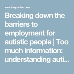 Breaking down the barriers to employment for autistic people | Too much information: understanding autism | The Guardian