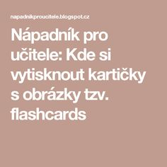 Nápadník pro učitele: Kde si vytisknout kartičky s obrázky tzv. flashcards Foreign Language, English Lessons, My Teacher, Teaching, How To Plan, Education, School, Kids, Montessori