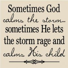 Sometimes God calms the storm...sometimes. He calms His child ...
