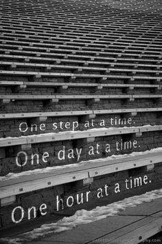 One step at a time. One day at a time. One hour at a time. pp This could apply to rebuilding a relationship, handling grief, trying break an addiction, or handling big changes in life. Great Quotes, Quotes To Live By, Me Quotes, Inspirational Quotes, Qoutes, Blessed Quotes, Loss Quotes, Music Quotes, Family Quotes