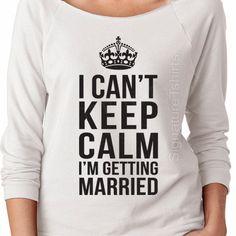 Wedding gift  I Cant Keep Calm Im Getting by signaturetshirts $19.95