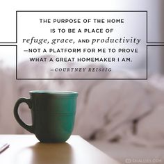 """""""The purpose of the home is to be a place of refuge, grace, and productivity—not a platform for me to prove what a great homemaker I am."""" (Courtney Reissig)"""