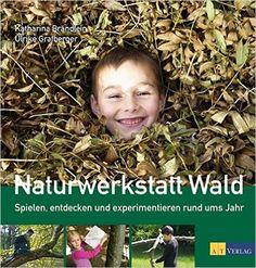 Naturwerkstatt Wald: Spielen, entdecken und experimentieren rund ums Jahr: Amazon.de: Katharina Brändlein, Ulrike Grafberger: Bücher