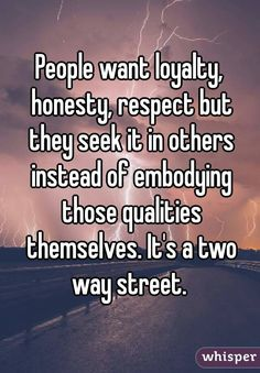 People want loyalty, honesty, respect but they seek it in others instead of embodying those qualities themselves. It's a two way street.