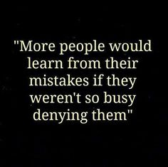 More people would learn from their mistakes if they were not so busy denying them