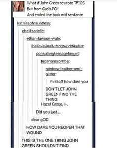 """No it would've been more """"but the one thing I never will get to tell Hazel Grace is-"""" <<dont let john green find this anyway This Is A Book, The Book, Jacques A Dit, Jhon Green, I Understood That Reference, Hazel Grace, Augustus Waters, John Green Books, Looking For Alaska"""
