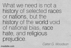 What we need is not a history of selected races or nations, but the history of the world void of national bias, race hate, and religious prejudice. Carter G. Woodson