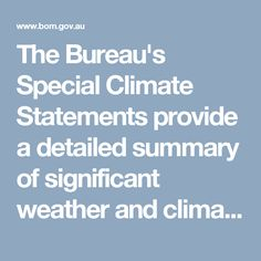 The Bureau's Special Climate Statements provide a detailed summary of significant weather and climate events. They are produced on an occasional basis for weather/climate events which are unusual in the context of the climatology of the affected region. Their purpose is to document major events. In doing so, they serve as a historical record, inform the public on the broader historical and climatological context for events, and give easy access to data and information which is in high demand…