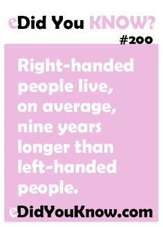 http://edidyouknow.com/did-you-know-200/ Right-handed people live, on average, nine years longer than left-handed people.
