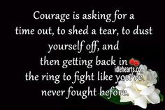 Courage is asking for a time out, to shed a tear, to dust yourself off, and then getting back in the ring to fight like you've never fought before.