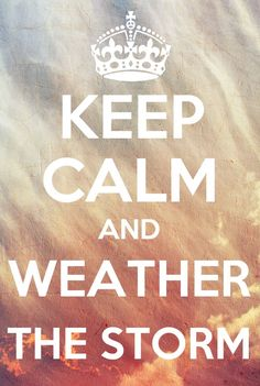 Keep calm... Weather the storm