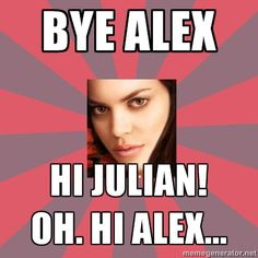 SERIOUSLY she got over Alex and fell (almost) in love with Julian in 6 months. If I was Alex I would have been pissed too