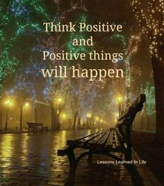 Think positive and positive things will happen..