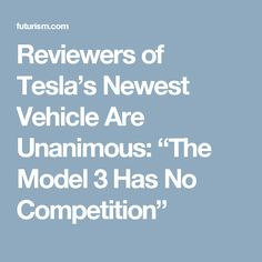 """Reviewers of Tesla's Newest Vehicle Are Unanimous: """"The Model 3 Has No Competition"""""""