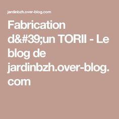 Fabrication d'un TORII - Le blog de jardinbzh.over-blog.com