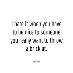 I hate it when you have to be nice to someone you.RUSAFU - Rude, Sarcastic, Funny Sayings, Quotes & Thoughts Dont Like Me Quotes, Liking Someone Quotes, Quotes About Hate, Quotes About Hating People, Be Nice Quotes, Nice Girls Quotes, Being Rude Quotes, Quotes About Drama, People Dont Like Me